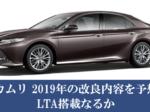カムリ 2019年のマイナーチェンジの変更点を予想。LTA搭載なるか